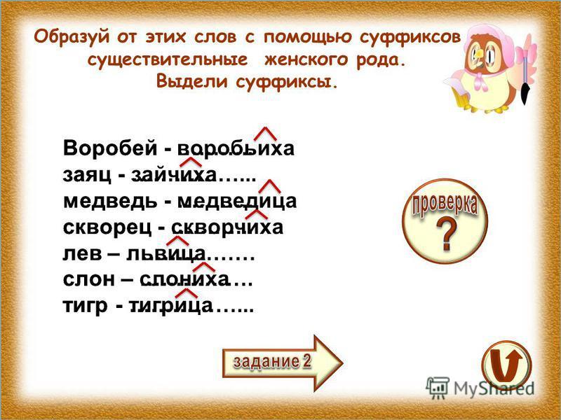 Образуй от этих слов с помощью суффиксов существительные женского рода. Выдели суффиксы. Воробей - ……….. заяц - ……………... медведь - ……….. скворец - ………... лев – ……………… слон – ……………. тигр - ……………... Воробей - воробьиха заяц - зайчиха медведь - медведиц