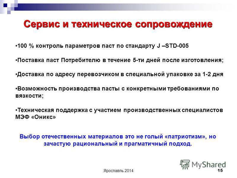 Ярославль 2014 15 Сервис и техническое сопровождение 100 % контроль параметров паст по стандарту J –STD-005 Поставка паст Потребителю в течение 5-ти дней после изготовления; Доставка по адресу перевозчиком в специальной упаковке за 1-2 дня Возможност