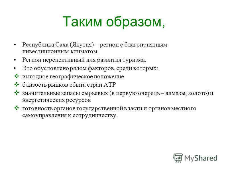 Таким образом, Республика Саха (Якутия) – регион с благоприятным инвестиционным климатом. Регион перспективный для развития туризма. Это обусловлено рядом факторов, среди которых: выгодное географическое положение близость рынков сбыта стран АТР знач