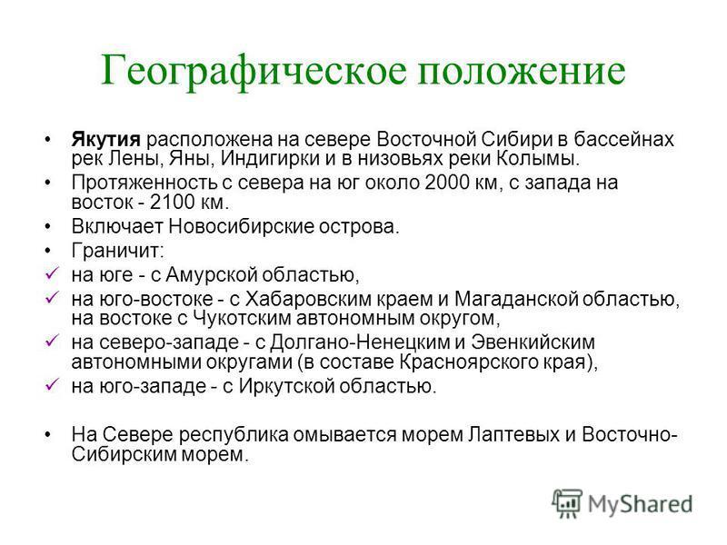 Географическое положение Якутия расположена на севере Восточной Сибири в бассейнах рек Лены, Яны, Индигирки и в низовьях реки Колымы. Протяженность с севера на юг около 2000 км, с запада на восток - 2100 км. Включает Новосибирские острова. Граничит: