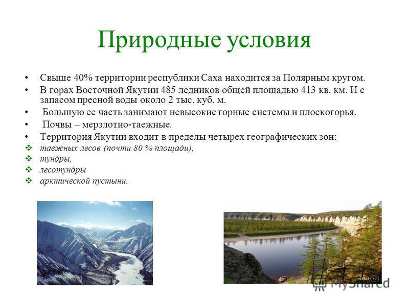 Природные условия Свыше 40% территории республики Саха находится за Полярным кругом. В горах Восточной Якутии 485 ледников общей площадью 413 кв. км. И с запасом пресной воды около 2 тыс. куб. м. Большую ее часть занимают невысокие горные системы и п