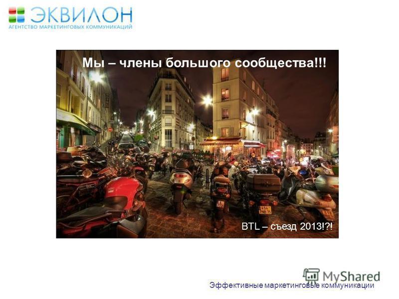BTL – съезд 2013!?! Эффективные маркетинговые коммуникации Мы – члены большого сообщества!!!