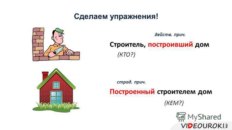 Сделаем упражнения! Строитель, построивший дом (КТО?) Построенный строителем дом (КЕМ?) страд. прич. действ. прич.