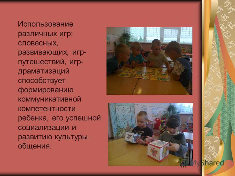 Использование различных игр: словесных, развивающих, игр- путешествий, игр- драматизаций способствует формированию коммуникативной компетентности ребенка, его успешной социализации и развитию культуры общения.