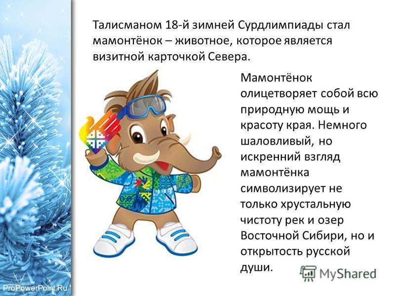 ProPowerPoint.Ru Талисманом 18-й зимней Сурдлимпиады стал мамонтёнок – животное, которое является визитной карточкой Севера. Мамонтёнок олицетворяет собой всю природную мощь и красоту края. Немного шаловливый, но искренний взгляд мамонтёнка символизи