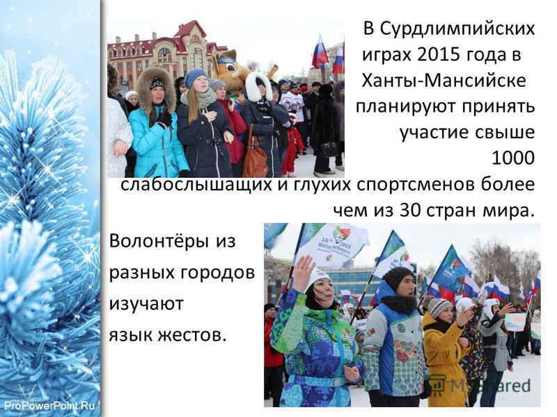 В Сурдлимпийских играх 2015 года в Ханты-Мансийске планируют принять участие свыше 1000 слабослышащих и глухих спортсменов более чем из 30 стран мира. Волонтёры из разных городов изучают язык жестов.
