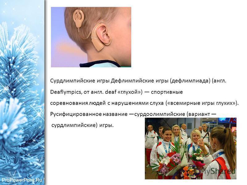 ProPowerPoint.Ru Сурдлимпийские игры Дефлимпийские игры (дефлимпиада) (англ. Deaflympics, от англ. deaf «глухой») спортивные соревнования людей с нарушениями слуха («всемирные игры глухих»). Русифицированное название сурдоолимпийские (вариант сурдлим