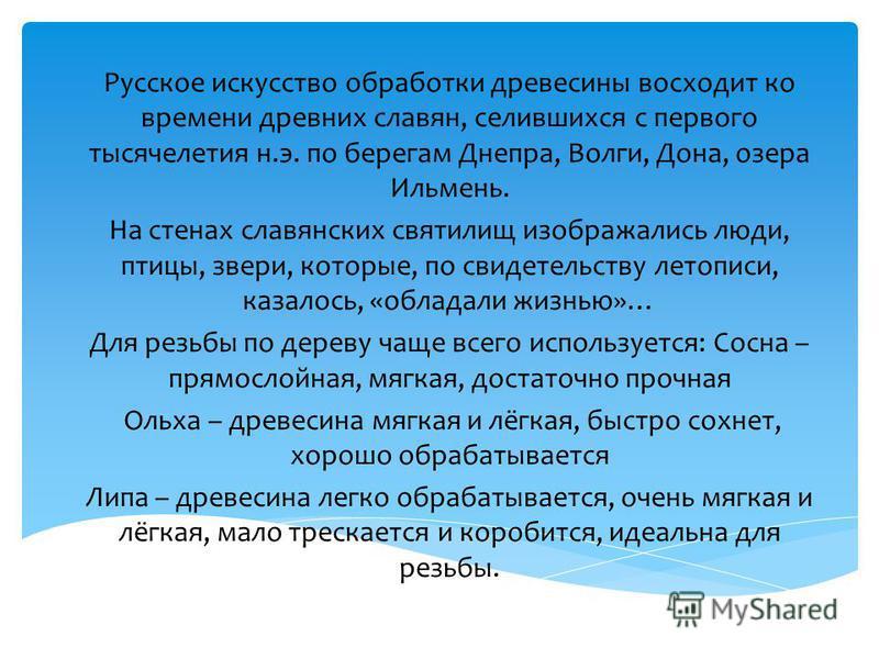 Русское искусство обработки древесины восходит ко времени древних славян, селившихся с первого тысячелетия н.э. по берегам Днепра, Волги, Дона, озера Ильмень. На стенах славянских святилищ изображались люди, птицы, звери, которые, по свидетельству ле
