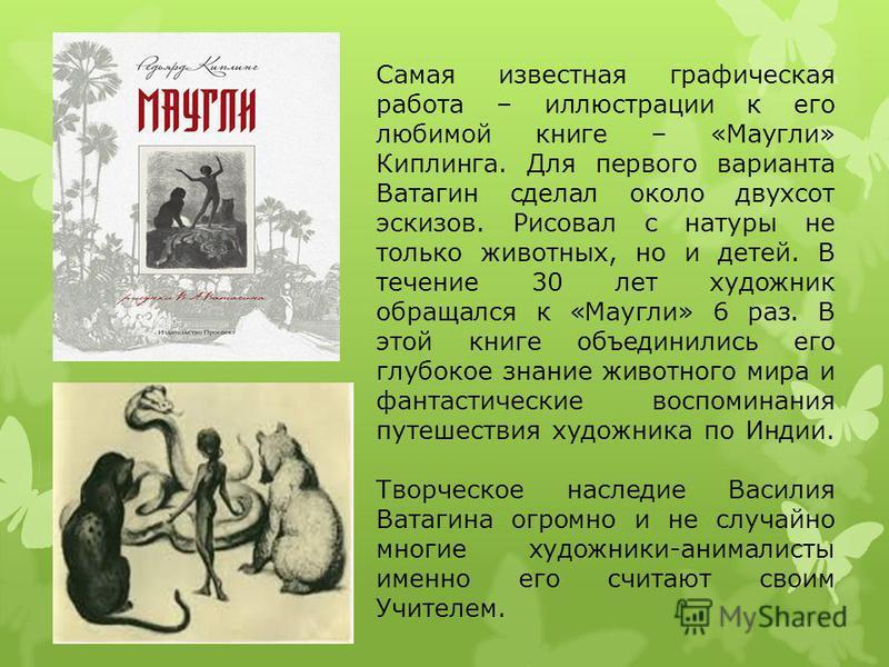 Самая известная графическая работа – иллюстрации к его любимой книге – «Маугли» Киплинга. Для первого варианта Ватагин сделал около двухсот эскизов. Рисовал с натуры не только животных, но и детей. В течение 30 лет художник обращался к «Маугли» 6 раз