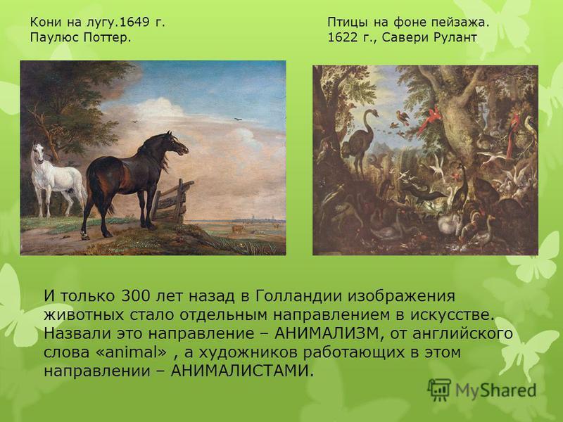 И только 300 лет назад в Голландии изображения животных стало отдельным направлением в искусстве. Назвали это направление – АНИМАЛИЗМ, от английского слова «animal», а художников работающих в этом направлении – АНИМАЛИСТАМИ. Кони на лугу.1649 г. Паул