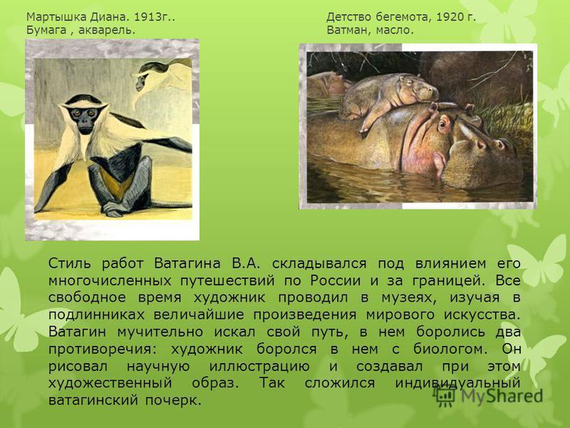 Стиль работ Ватагина В.А. складывался под влиянием его многочисленных путешествий по России и за границей. Все свободное время художник проводил в музеях, изучая в подлинниках величайшие произведения мирового искусства. Ватагин мучительно искал свой