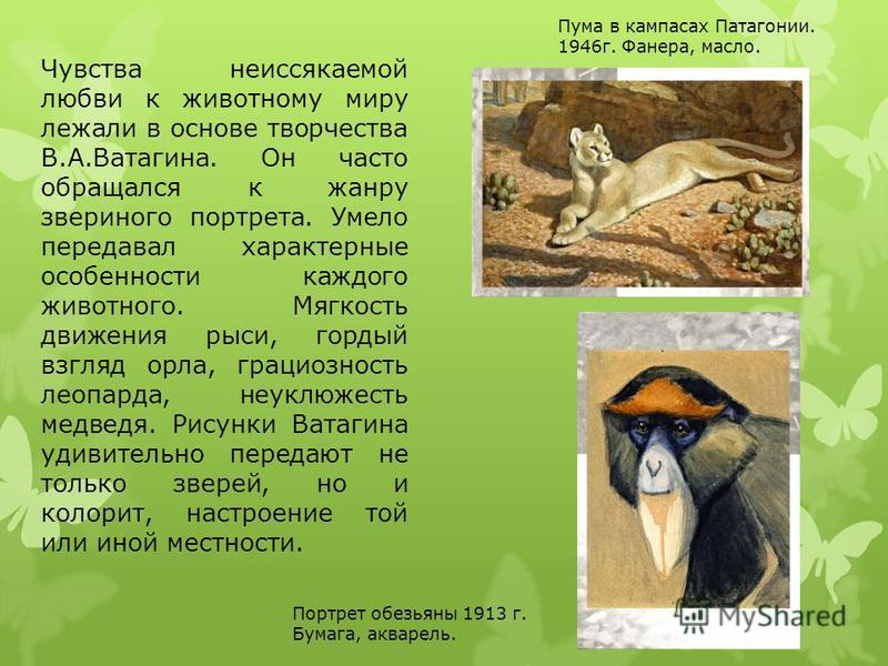 Чувства неиссякаемой любви к животному миру лежали в основе творчества В.А.Ватагина. Он часто обращался к жанру звериного портрета. Умело передавал характерные особенности каждого животного. Мягкость движения рыси, гордый взгляд орла, грациозность ле