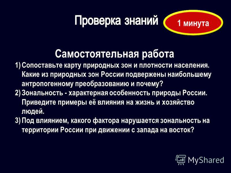 Самостоятельная работа 1)Сопоставьте карту природных зон и плотности населения. Какие из природных зон России подвержены наибольшему антропогенному преобразованию и почему? 2)Зональность - характерная особенность природы России. Приведите примеры её