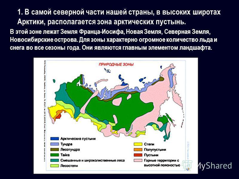 1. В самой северной части нашей страны, в высоких широтах Арктики, располагается зона арктических пустынь. В этой зоне лежат Земля Франца-Иосифа, Новая Земля, Северная Земля, Новосибирские острова. Для зоны характерно огромное количество льда и снега