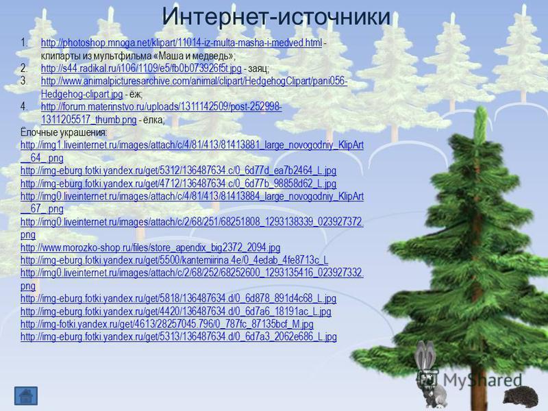 Интернет-источники 1.http://photoshop.mnoga.net/klipart/11014-iz-multa-masha-i-medved.html - клипарты из мультфильма «Маша и медведь»;http://photoshop.mnoga.net/klipart/11014-iz-multa-masha-i-medved.html 2.http://s44.radikal.ru/i106/1109/e5/fb0b07392
