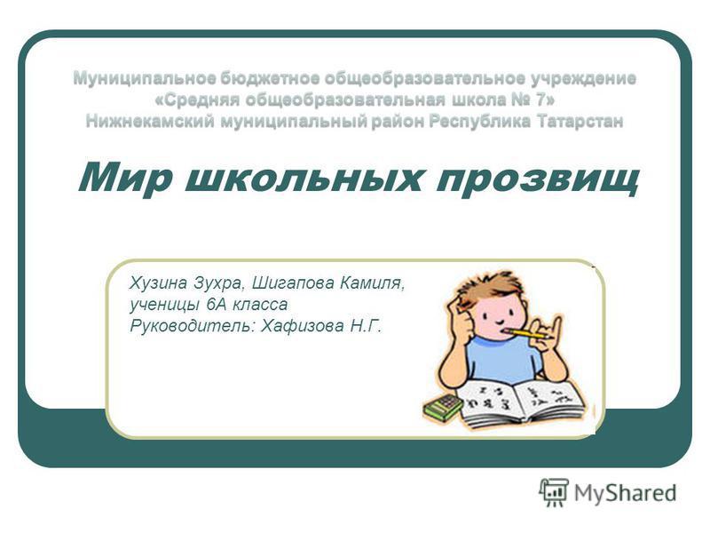 Мир школьных прозвищ Хузина Зухра, Шигапова Камиля, ученицы 6А класса Руководитель: Хафизова Н.Г.