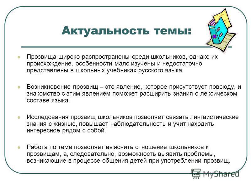 Актуальность темы: Прозвища широко распространены среди школьников, однако их происхождение, особенности мало изучены и недостаточно представлены в школьных учебниках русского языка. Возникновение прозвищ – это явление, которое присутствует повсюду,