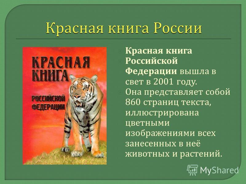 Красная книга Российской Федерации вышла в свет в 2001 году. Она представляет собой 860 страниц текста, иллюстрирована цветными изображениями всех занесенных в неё животных и растений.