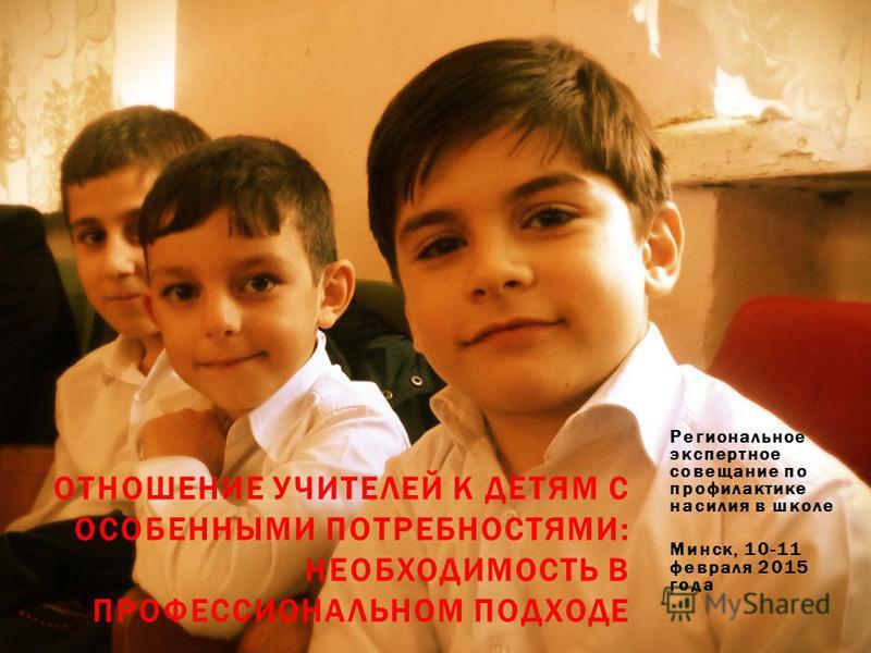 Региональное экспертное совещание по профилактике насилия в школе Минск, 10-11 февраля 2015 года ОТНОШЕНИЕ УЧИТЕЛЕЙ К ДЕТЯМ С ОСОБЕННЫМИ ПОТРЕБНОСТЯМИ: НЕОБХОДИМОСТЬ В ПРОФЕССИОНАЛЬНОМ ПОДХОДЕ