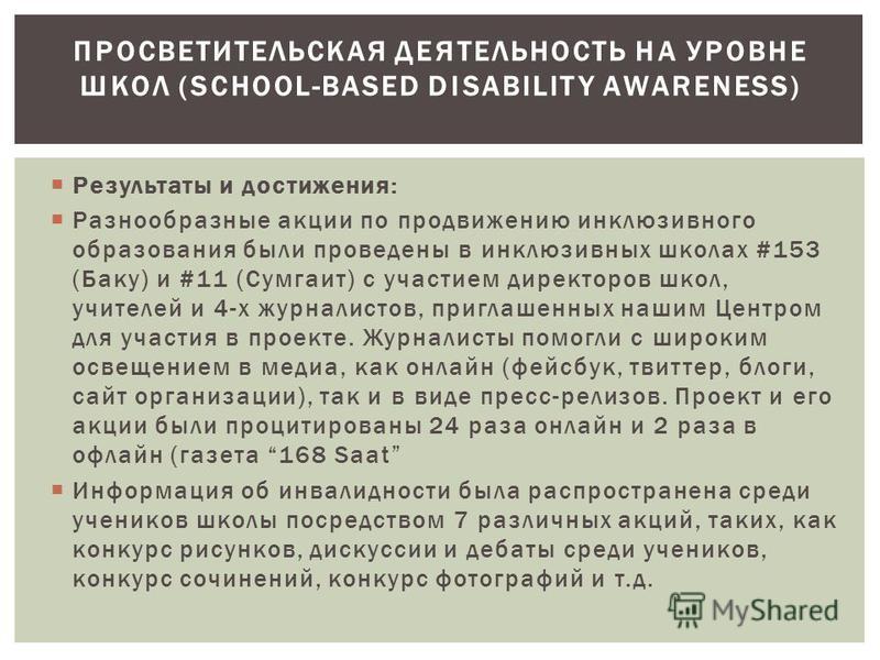 Результаты и достижения: Разнообразные акции по продвижению инклюзивного образования были проведены в инклюзивных школах #153 (Баку) и #11 (Сумгаит) с участием директоров школ, учителей и 4-х журналистов, приглашенных нашим Центром для участия в прое
