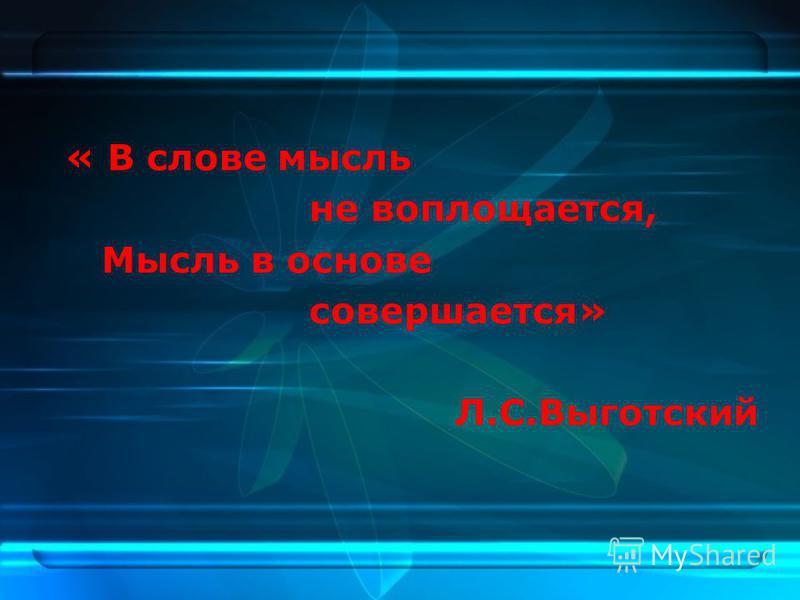 « В слове мысль не воплощается, Мысль в основе совершается» Л.С.Выготский