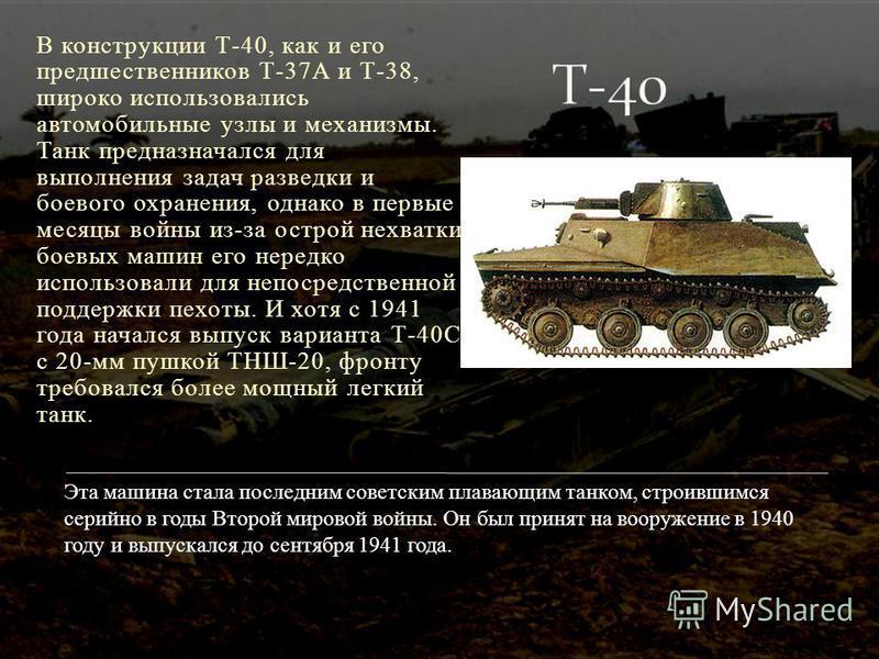 В конструкции Т-40, как и его предшественников Т-37А и Т-38, широко использовались автомобильные узлы и механизмы. Танк предназначался для выполнения задач разведки и боевого охранения, однако в первые месяцы войны из-за острой нехватки боевых машин