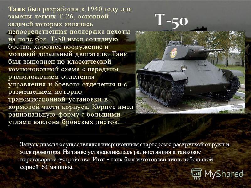 Танк был разработан в 1940 году для замены легких Т-26, основной задачей которых являлась непосредственная поддержка пехоты на поле боя. Т-50 имел солидную броню, хорошее вооружение и мощный дизельный двигатель. Танк был выполнен по классической комп