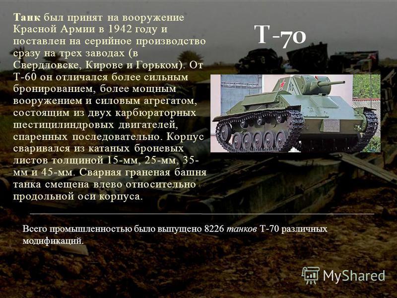 Танк был принят на вооружение Красной Армии в 1942 году и поставлен на серийное производство сразу на трех заводах (в Свердловске, Кирове и Горьком). От Т-60 он отличался более сильным бронированием, более мощным вооружением и силовым агрегатом, сост