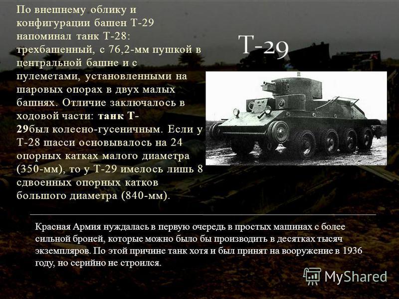 По внешнему облику и конфигурации башен Т-29 напоминал танк Т-28: трехбашенный, с 76,2-мм пушкой в центральной башне и с пулеметами, установленными на шаровых опорах в двух малых башнях. Отличие заключалось в ходовой части: танк Т- 29 был колесно-гус