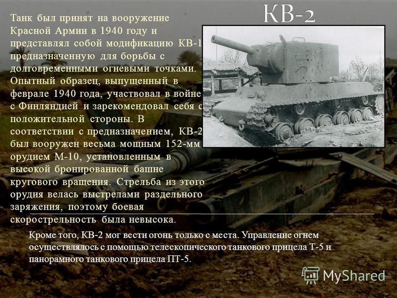 Танк был принят на вооружение Красной Армии в 1940 году и представлял собой модификацию КВ-1, предназначенную для борьбы с долговременными огневыми точками. Опытный образец, выпущенный в феврале 1940 года, участвовал в войне с Финляндией и зарекоменд