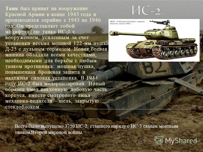Танк был принят на вооружение Красной Армии в конце 1943 года и производился серийно с 1943 по 1946 год. Он представляет собой модификацию танка ИС-1 с вооружением, усиленным за счет установки весьма мощной 122-мм пушки Д-25 с дульным тормозом. Новая