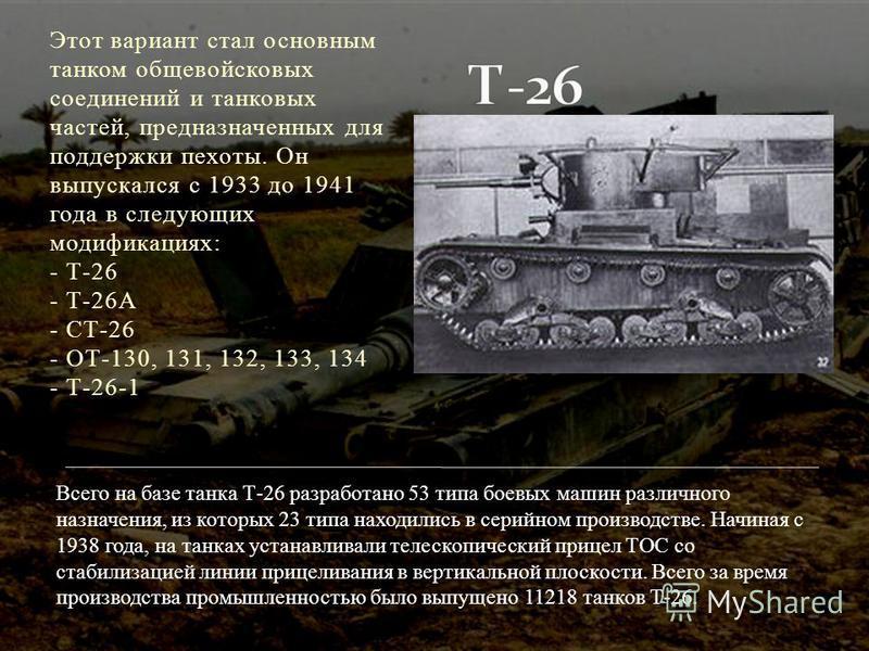 Этот вариант стал основным танком общевойсковых соединений и танковых частей, предназначенных для поддержки пехоты. Он выпускался с 1933 до 1941 года в следующих модификациях: - Т-26 - Т-26А - СТ-26 - ОТ-130, 131, 132, 133, 134 - Т-26-1 Всего на базе