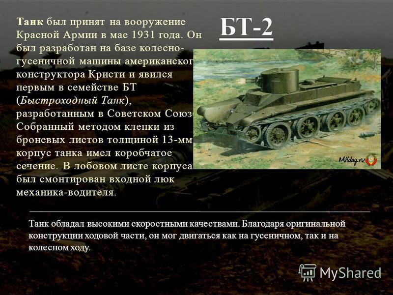 Танк был принят на вооружение Красной Армии в мае 1931 года. Он был разработан на базе колесно- гусеничной машины американского конструктора Кристи и явился первым в семействе БТ (Быстроходный Танк), разработанным в Советском Союзе. Собранный методом
