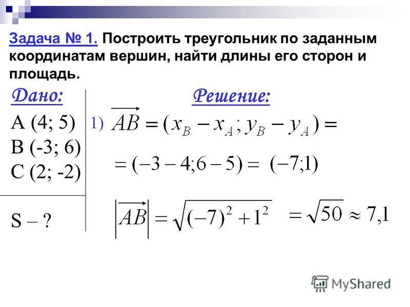 Задача 1. Построить треугольник по заданным координатам вершин, найти длины его сторон и площадь. Дано: А (4; 5) В (-3; 6) С (2; -2) S – ? Решение: 1)