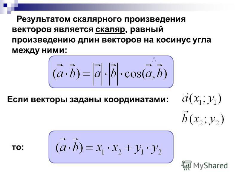 Результатом скалярного произведения векторов является скаляр, равный произведению длин векторов на косинус угла между ними: Если векторы заданы координатами: то: