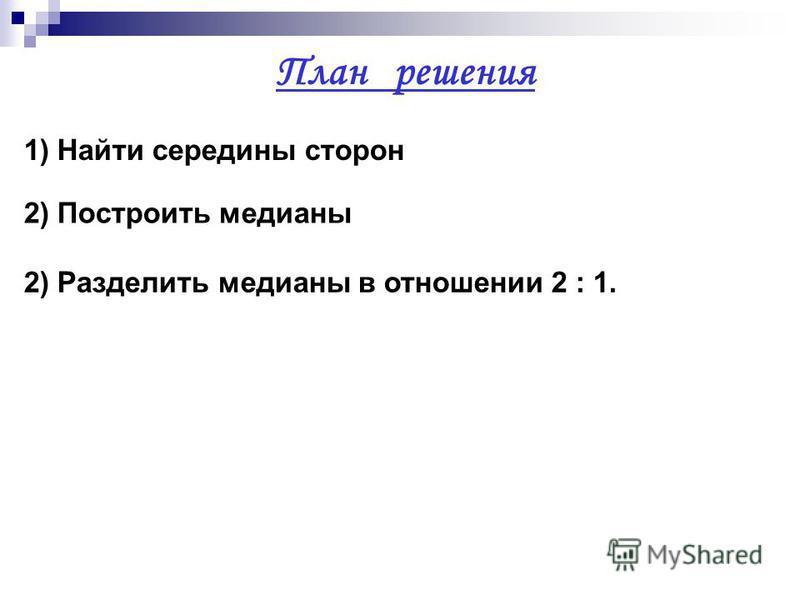 План решения 1) Найти середины сторон 2) Построить медианы 2) Разделить медианы в отношении 2 : 1.