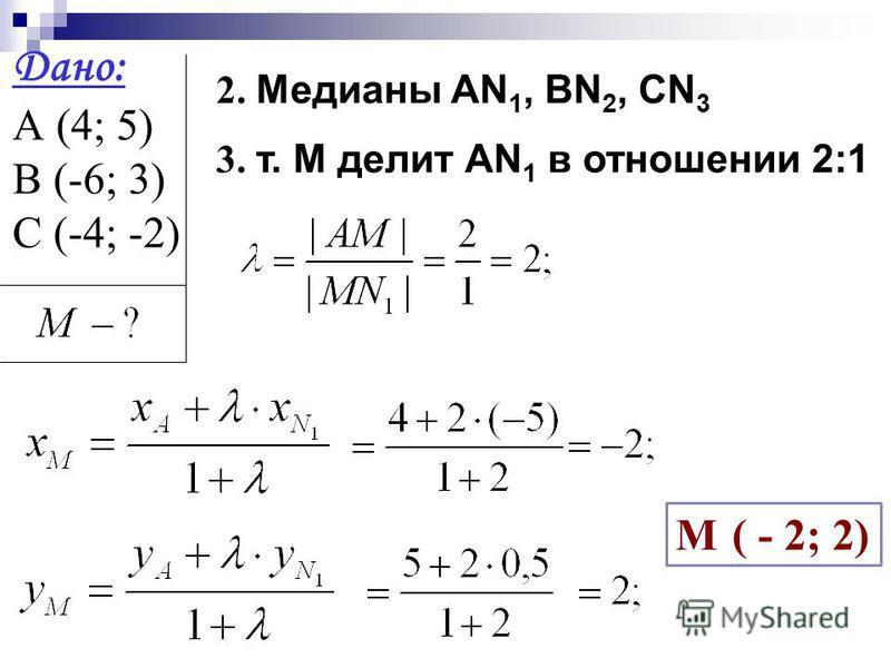 Дано: А (4; 5) В (-6; 3) С (-4; -2) 2. Медианы АN 1, BN 2, CN 3 М ( - 2; 2) 3. т. М делит АN 1 в отношении 2:1