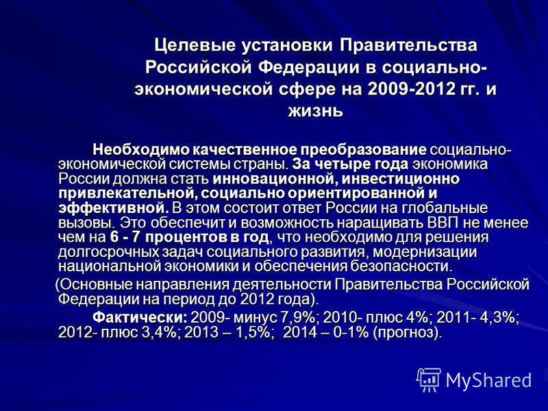 Целевые установки Правительства Российской Федерации в социально- экономической сфере на 2009-2012 гг. и жизнь Необходимо качественное преобразование социально- экономической системы страны. За четыре года экономика России должна стать инновационной,