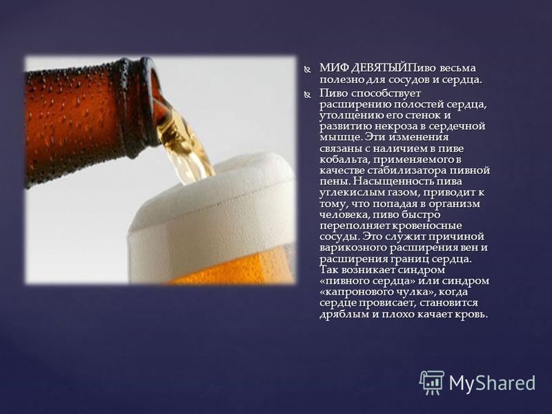 МИФ ДЕВЯТЫЙПиво весьма полезно для сосудов и сердца. МИФ ДЕВЯТЫЙПиво весьма полезно для сосудов и сердца. Пиво способствует расширению полостей сердца, утолщению его стенок и развитию некроза в сердечной мышце. Эти изменения связаны с наличием в пиве