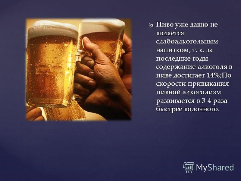 Пиво уже давно не является слабоалкогольным напитком, т. к. за последние годы содержание алкоголя в пиве достигает 14%;По скорости привыкания пивной алкоголизм развивается в 3-4 раза быстрее водочного. Пиво уже давно не является слабоалкогольным напи