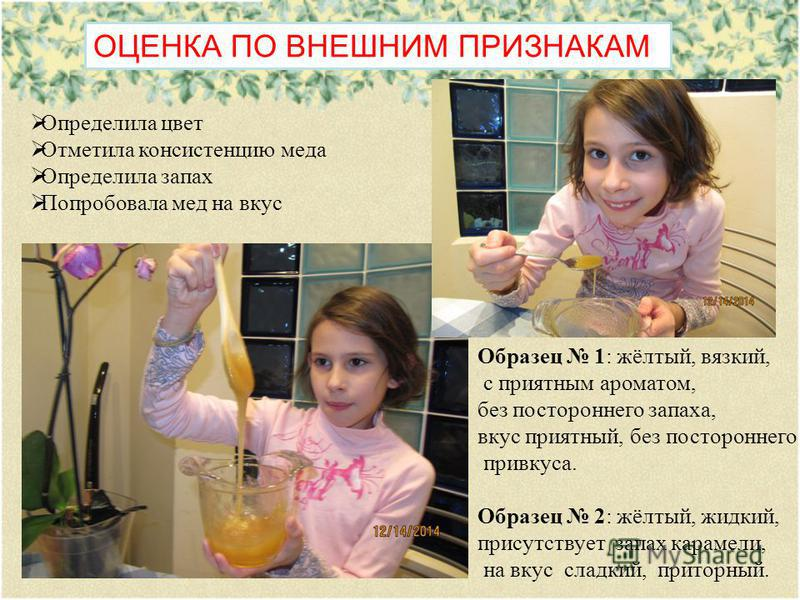 Определила цвет Отметила консистенцию меда Определила запах Попробовала мед на вкус ОЦЕНКА ПО ВНЕШНИМ ПРИЗНАКАМ Образец 1: жёлтый, вязкий, с приятным ароматом, без постороннего запаха, вкус приятный, без постороннего привкуса. Образец 2: жёлтый, жидк