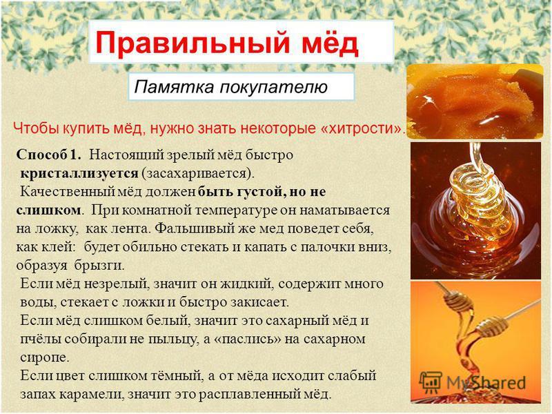 Правильный мёд Чтобы купить мёд, нужно знать некоторые «хитрости». Способ 1. Настоящий зрелый мёд быстро кристаллизуется (засахаривается). Качественный мёд должен быть густой, но не слишком. При комнатной температуре он наматывается на ложку, как лен