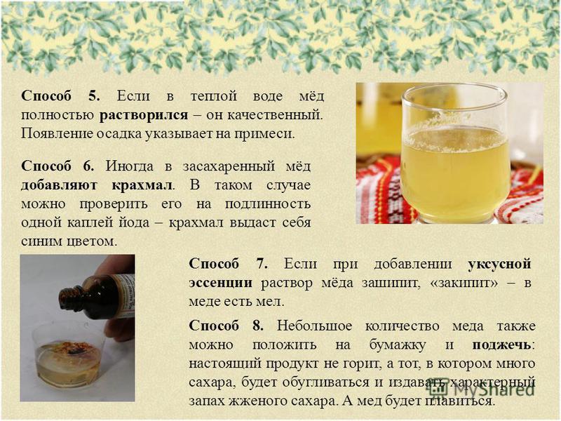 Способ 5. Если в теплой воде мёд полностью растворился – он качественный. Появление осадка указывает на примеси. Способ 6. Иногда в засахаренный мёд добавляют крахмал. В таком случае можно проверить его на подлинность одной каплей йода – крахмал выда