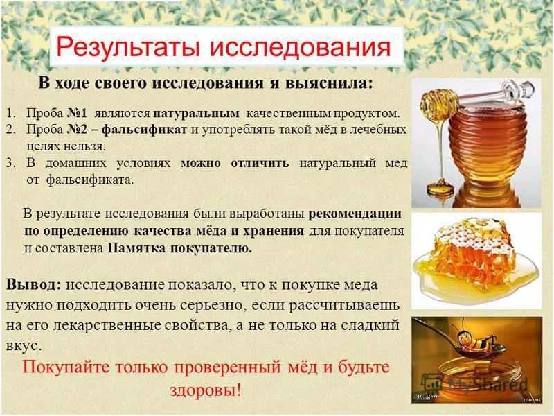 Результаты исследования В ходе своего исследования я выяснила: 1. Проба 1 являются натуральным качественным продуктом. 2. Проба 2 – фальсификат и употреблять такой мёд в лечебных целях нельзя. 3. В домашних условиях можно отличить натуральный мед от