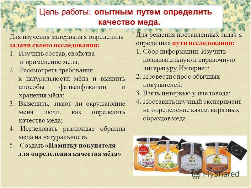 Цель работы: опытным путем определить качество меда. Для решения поставленных задач я определила пути исследования: 1. Сбор информации. Изучить познавательную и справочную литературу, Интернет; 2. Провести опрос обычных покупателей; 3. Взять интервью
