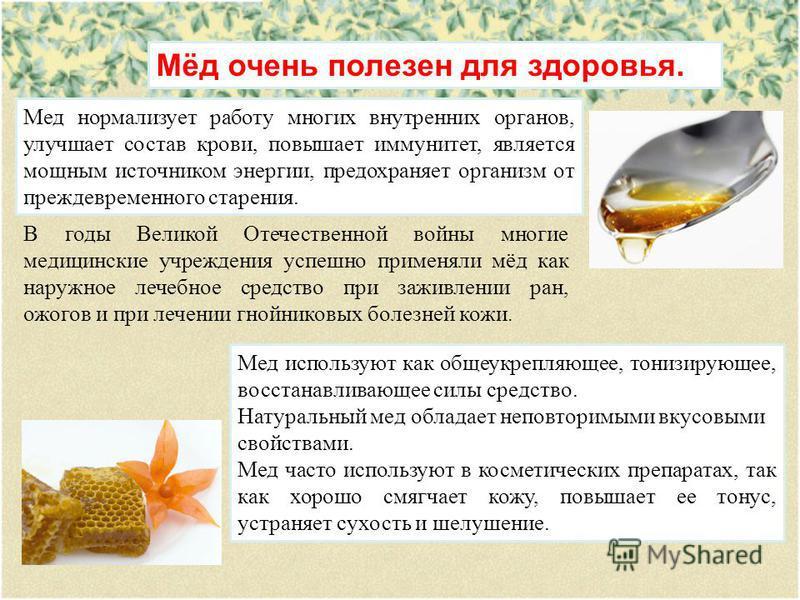 Мед нормализует работу многих внутренних органов, улучшает состав крови, повышает иммунитет, является мощным источником энергии, предохраняет организм от преждевременного старения. Мёд очень полезен для здоровья. Мед используют как общеукрепляющее, т