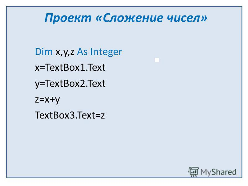 Проект «Сложение чисел» Dim x,y,z As Integer x=TextBox1. Text y=TextBox2. Text z=x+y TextBox3.Text=z