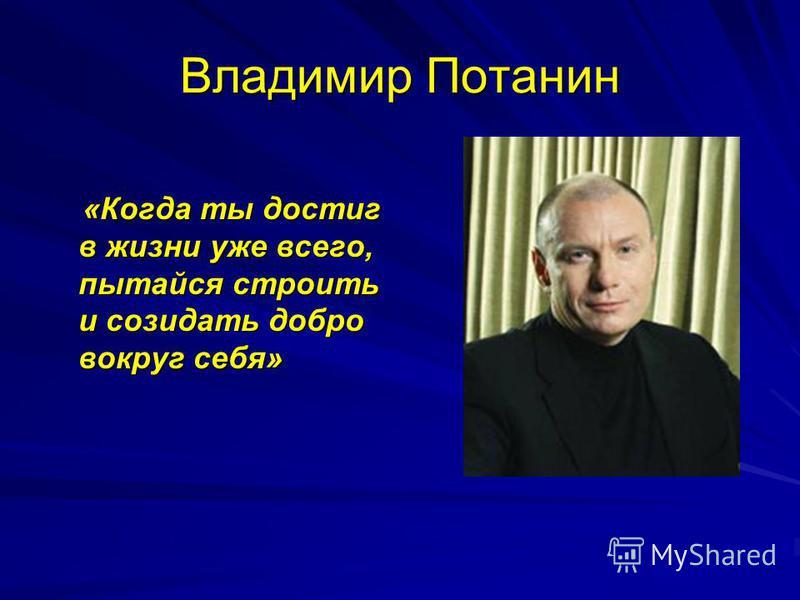 Владимир Потанин «Когда ты достиг в жизни уже всего, пытайся строить и созидать добро вокруг себя» «Когда ты достиг в жизни уже всего, пытайся строить и созидать добро вокруг себя»