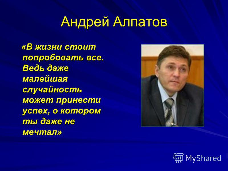 Андрей Алпатов «В жизни стоит попробовать все. Ведь даже малейшая случайность может принести успех, о котором ты даже не мечтал» «В жизни стоит попробовать все. Ведь даже малейшая случайность может принести успех, о котором ты даже не мечтал»