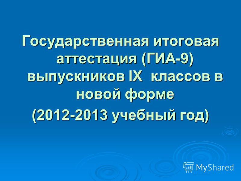 Государственная итоговая аттестация (ГИА-9) выпускников IX классов в новой форме (2012-2013 учебный год)